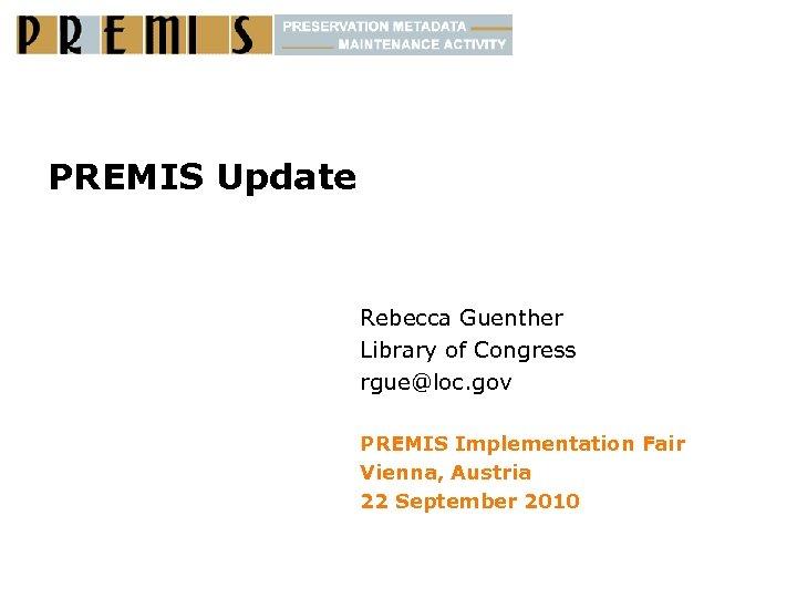 PREMIS Update Rebecca Guenther Library of Congress rgue@loc. gov PREMIS Implementation Fair Vienna, Austria