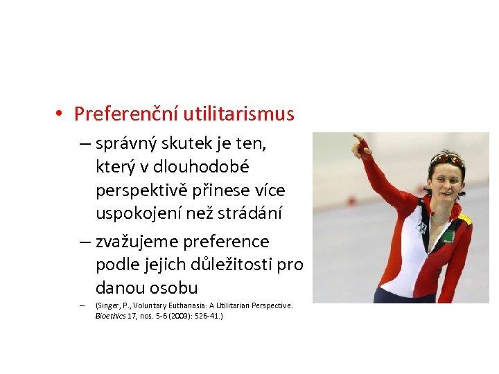 • Preferenční utilitarismus – správný skutek je ten, který v dlouhodobé perspektivě přinese