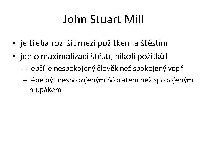 John Stuart Mill • je třeba rozlišit mezi požitkem a štěstím • jde o