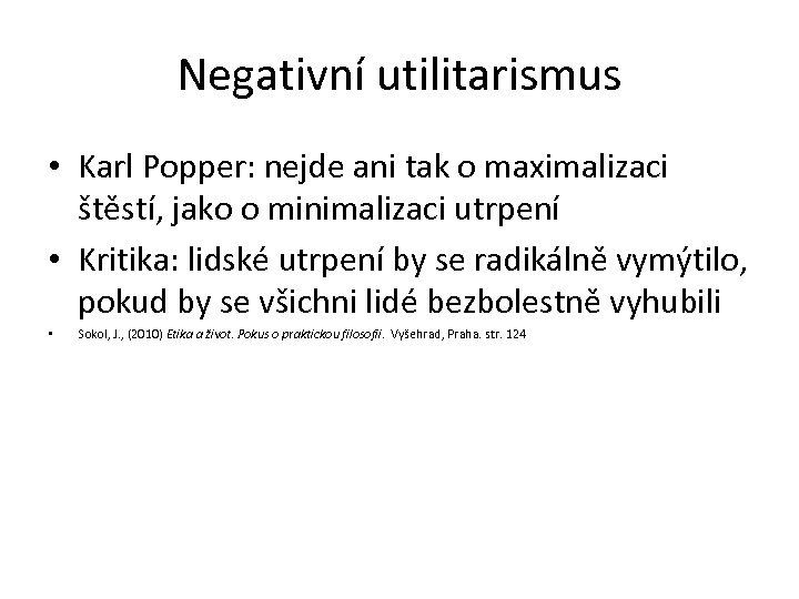 Negativní utilitarismus • Karl Popper: nejde ani tak o maximalizaci štěstí, jako o minimalizaci