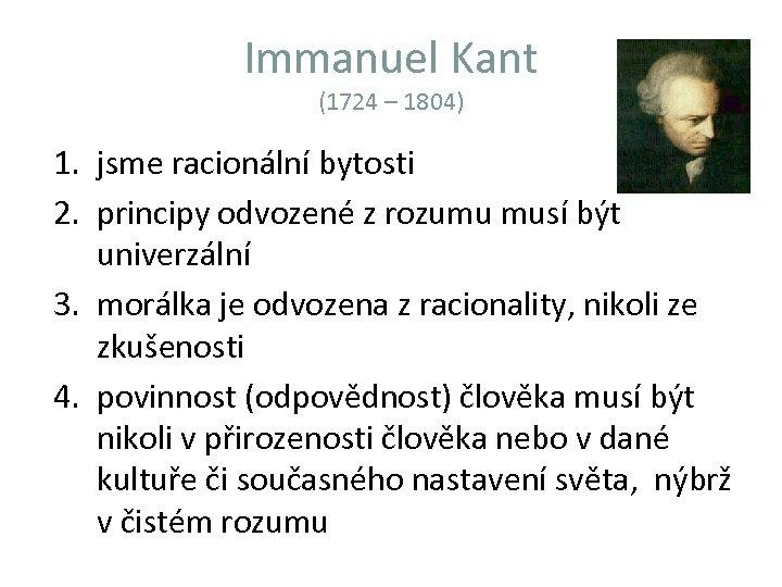 Immanuel Kant (1724 – 1804) 1. jsme racionální bytosti 2. principy odvozené z rozumu