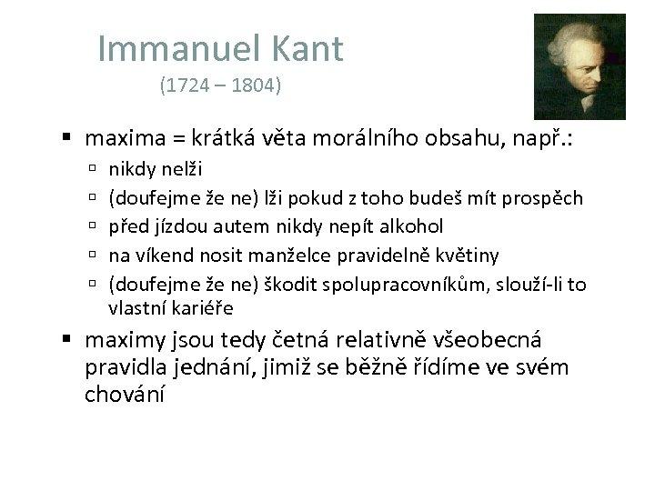 Immanuel Kant (1724 – 1804) maxima = krátká věta morálního obsahu, např. : nikdy