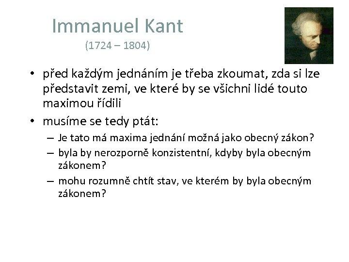 Immanuel Kant (1724 – 1804) • před každým jednáním je třeba zkoumat, zda si
