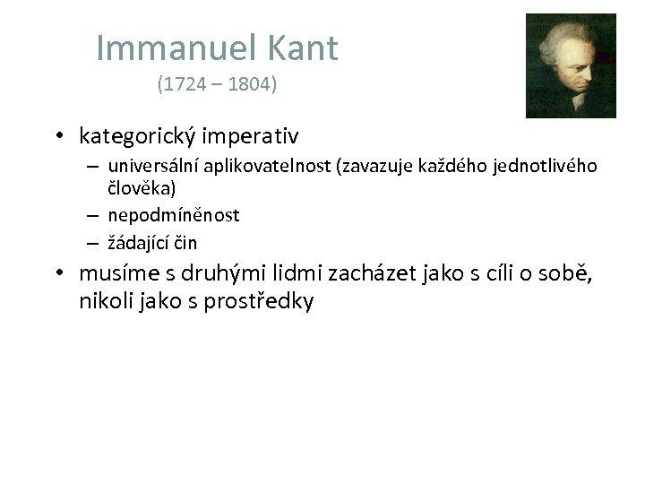 Immanuel Kant (1724 – 1804) • kategorický imperativ – universální aplikovatelnost (zavazuje každého jednotlivého