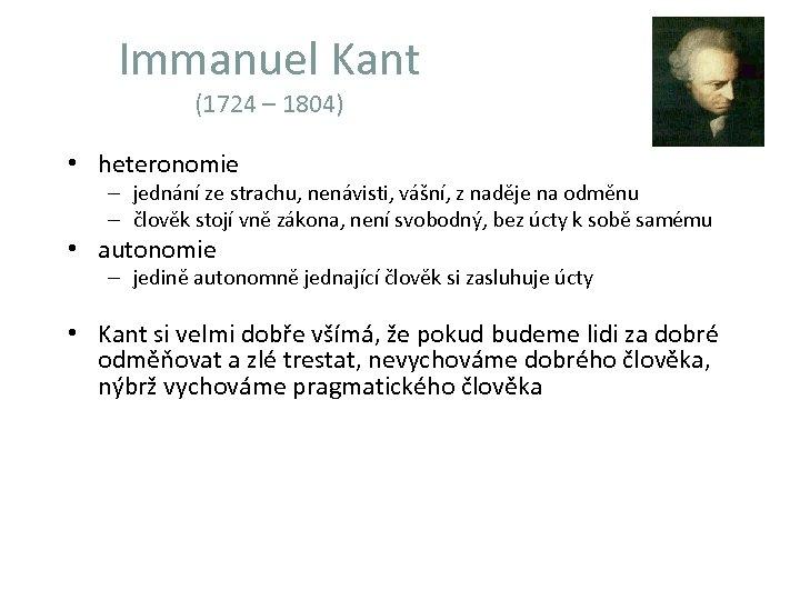 Immanuel Kant (1724 – 1804) • heteronomie – jednání ze strachu, nenávisti, vášní, z