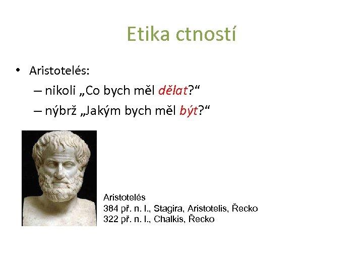 """Etika ctností • Aristotelés: – nikoli """"Co bych měl dělat? """" – nýbrž """"Jakým"""