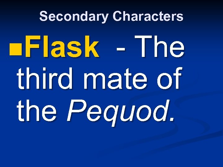 Secondary Characters n. Flask - The third mate of the Pequod.