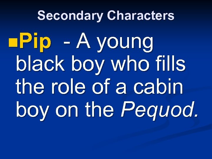 Secondary Characters n. Pip - A young black boy who fills the role of
