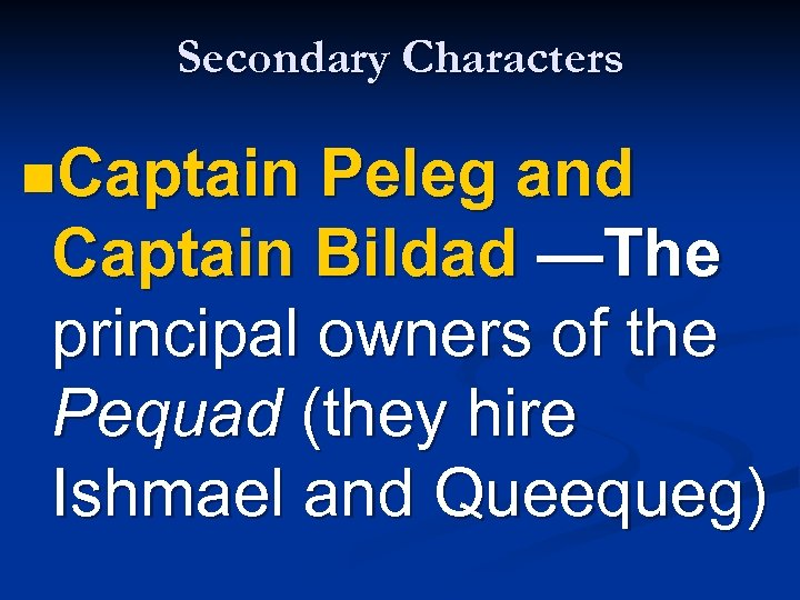 Secondary Characters n. Captain Peleg and Captain Bildad —The principal owners of the Pequad