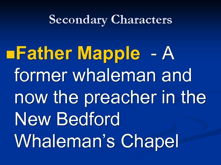 Secondary Characters n. Father Mapple - A former whaleman and now the preacher in