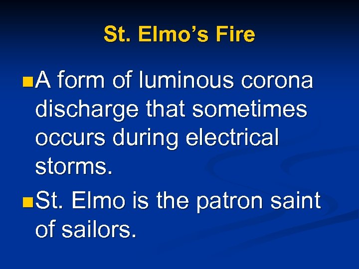 St. Elmo's Fire n A form of luminous corona discharge that sometimes occurs during