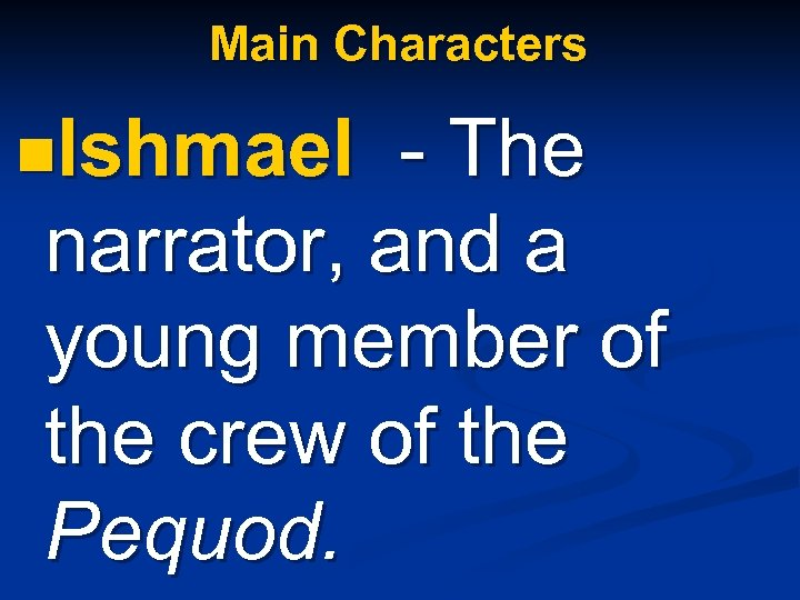 Main Characters n. Ishmael - The narrator, and a young member of the crew