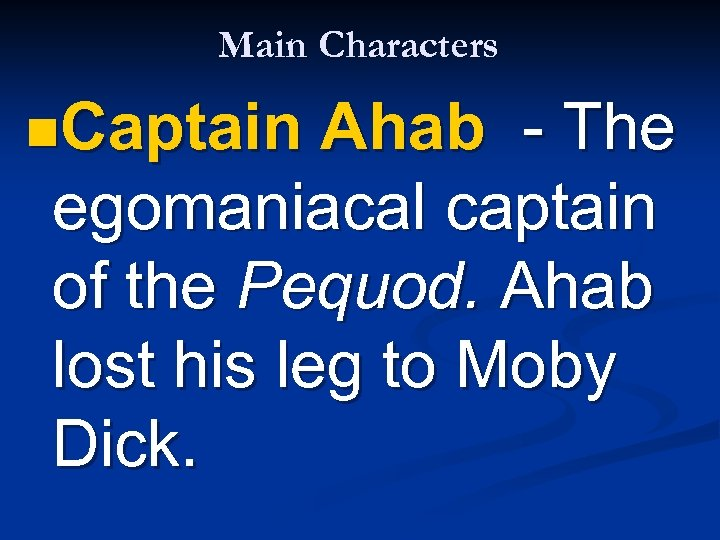 Main Characters n. Captain Ahab - The egomaniacal captain of the Pequod. Ahab lost