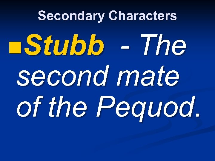 Secondary Characters n. Stubb - The second mate of the Pequod.