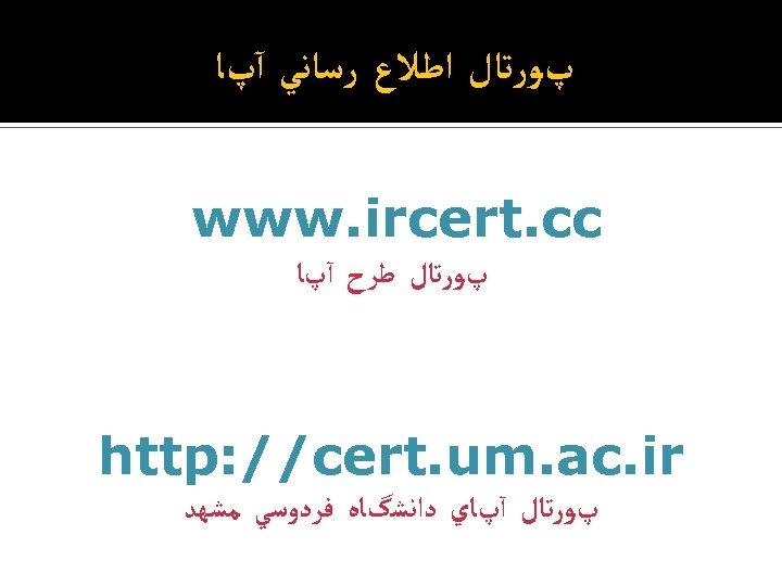 پﻮﺭﺗﺎﻝ ﺍﻃﻼﻉ ﺭﺳﺎﻧﻲ آپﺎ www. ircert. cc پﻮﺭﺗﺎﻝ ﻃﺮﺡ آپﺎ http: //cert. um.