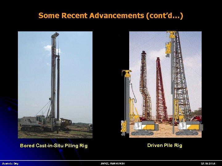 Some Recent Advancements (cont'd…) Driven Pile Rig Bored Cast-in-Situ Piling Rig Suvendu Dey SKFGI,