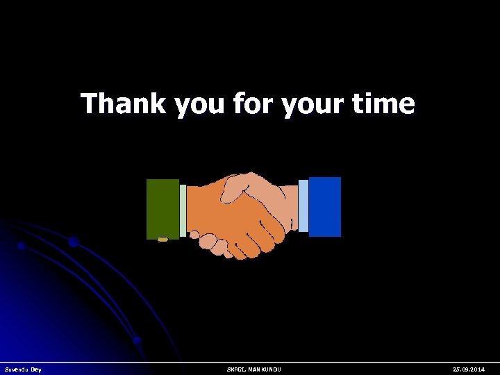Thank you for your time Suvendu Dey SKFGI, MANKUNDU 25. 09. 2014