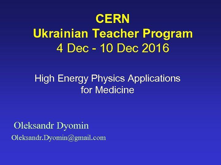 CERN Ukrainian Teacher Program 4 Dec - 10 Dec 2016 High Energy Physics Applications