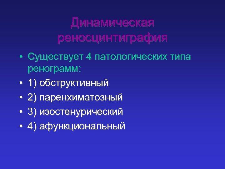 Динамическая реносцинтиграфия • Существует 4 патологических типа ренограмм: • 1) обструктивный • 2) паренхиматозный