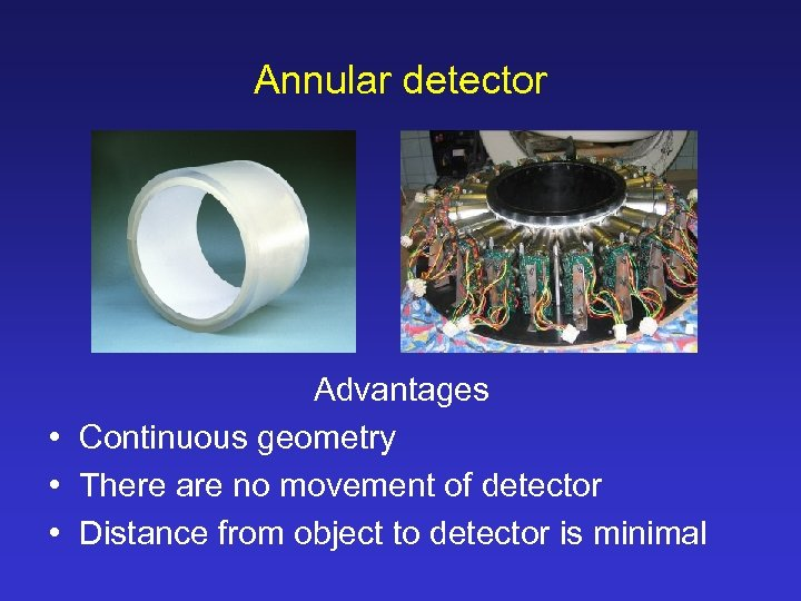 Annular detector Advantages • Continuous geometry • There are no movement of detector •
