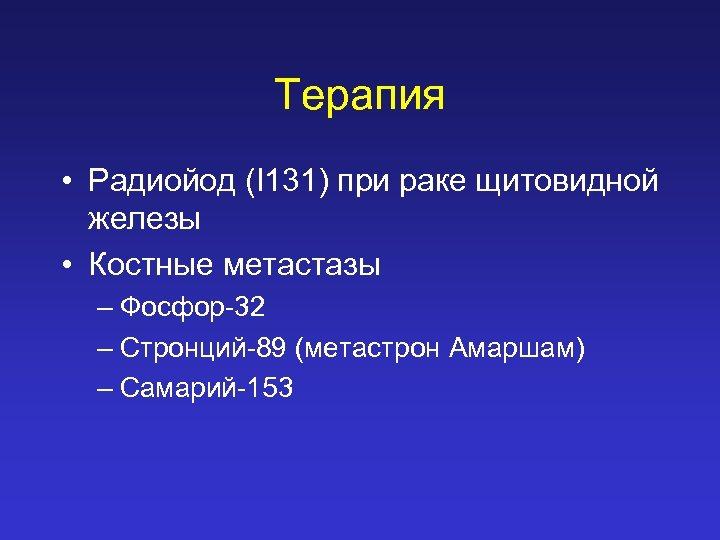 Терапия • Радиойод (I 131) при раке щитовидной железы • Костные метастазы – Фосфор-32