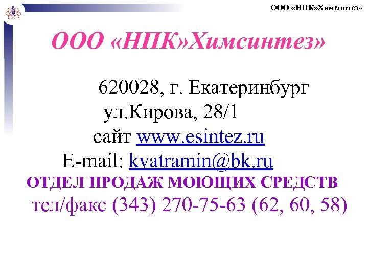 ООО «НПК» Химсинтез» 620028, г. Екатеринбург ул. Кирова, 28/1 сайт www. esintez. ru E-mail: