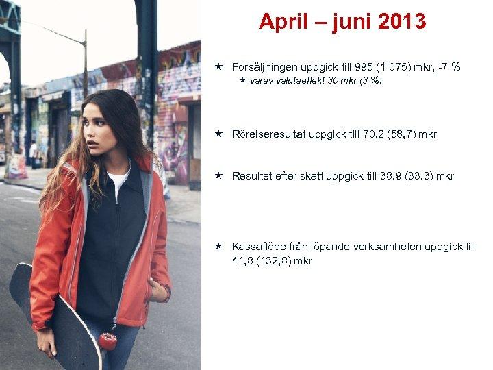 April – juni 2013 Försäljningen uppgick till 995 (1 075) mkr, -7 % varav