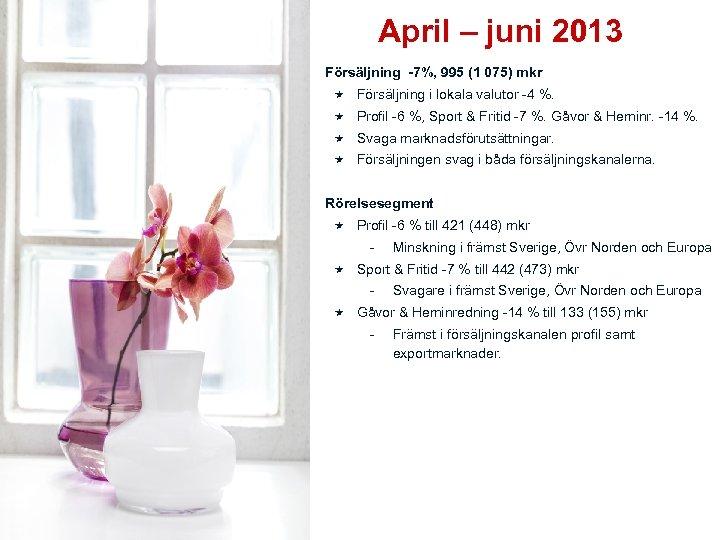 April – juni 2013 Försäljning -7%, 995 (1 075) mkr Försäljning i lokala valutor