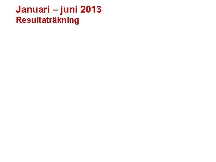 Januari – juni 2013 Resultaträkning