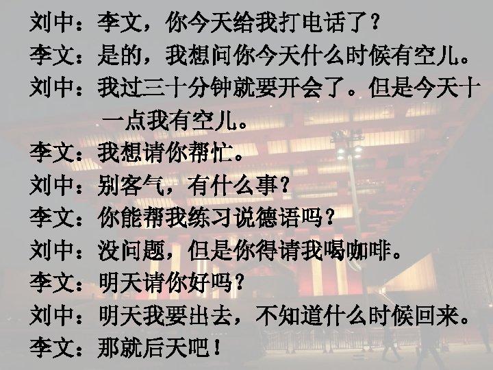 刘中:李文,你今天给我打电话了? 李文:是的,我想问你今天什么时候有空儿。 刘中:我过三十分钟就要开会了。但是今天十 一点我有空儿。 李文:我想请你帮忙。 刘中:别客气,有什么事? 李文:你能帮我练习说德语吗? 刘中:没问题,但是你得请我喝咖啡。 李文:明天请你好吗? 刘中:明天我要出去,不知道什么时候回来。 李文:那就后天吧!
