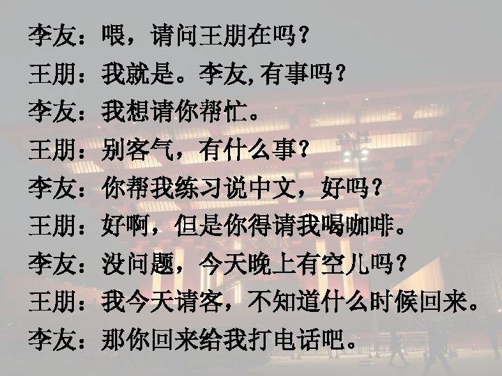 李友:喂,请问王朋在吗? 王朋:我就是。李友, 有事吗? 李友:我想请你帮忙。 王朋:别客气,有什么事? 李友:你帮我练习说中文,好吗? 王朋:好啊,但是你得请我喝咖啡。 李友:没问题,今天晚上有空儿吗? 王朋:我今天请客,不知道什么时候回来。 李友:那你回来给我打电话吧。