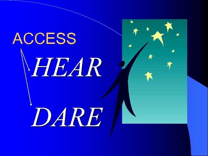ACCESS HEAR DARE