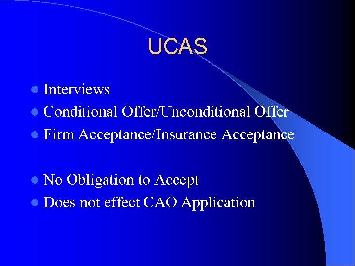 UCAS l Interviews l Conditional Offer/Unconditional Offer l Firm Acceptance/Insurance Acceptance l No Obligation