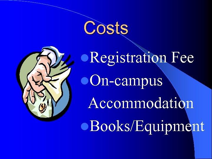 Costs l. Registration Fee l. On-campus Accommodation l. Books/Equipment