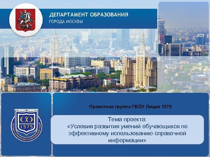 Проектная группа ГБОУ Лицей 1575 ЛОГОТИП (по желанию) Тема проекта: «Условия развития умений обучающихся