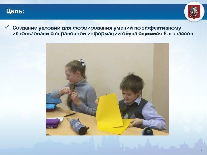 Цель: ü Создание условий для формирования умений по эффективному использованию справочной информации обучающимися 6