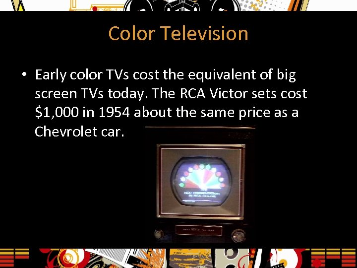 Color Television • Early color TVs cost the equivalent of big screen TVs today.