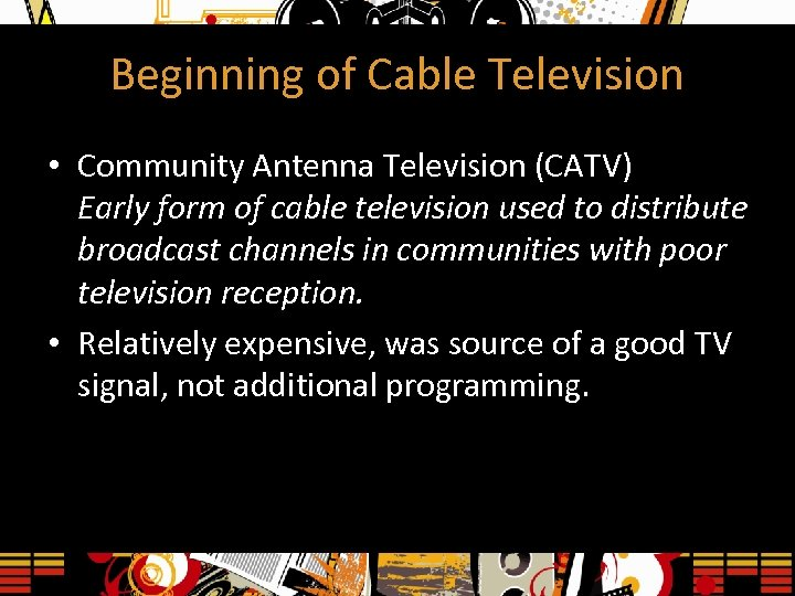 Beginning of Cable Television • Community Antenna Television (CATV) Early form of cable television