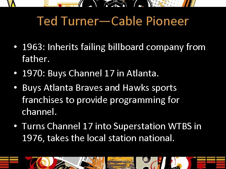 Ted Turner—Cable Pioneer • 1963: Inherits failing billboard company from father. • 1970: Buys