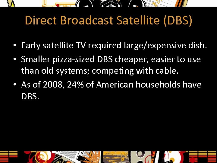 Direct Broadcast Satellite (DBS) • Early satellite TV required large/expensive dish. • Smaller pizza-sized
