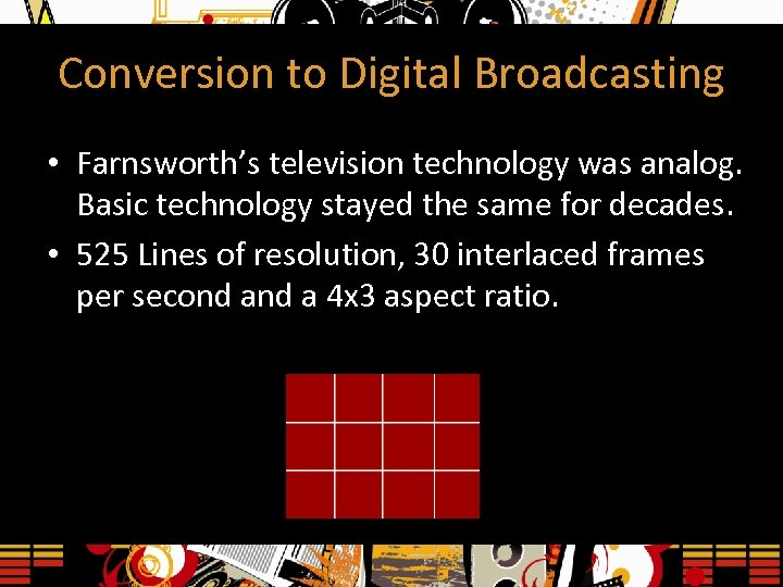 Conversion to Digital Broadcasting • Farnsworth's television technology was analog. Basic technology stayed the