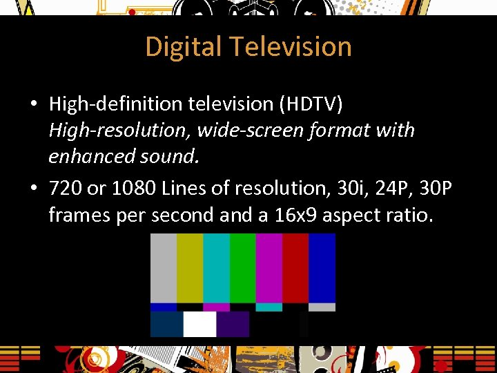 Digital Television • High-definition television (HDTV) High-resolution, wide-screen format with enhanced sound. • 720