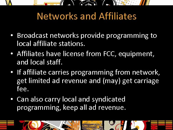 Networks and Affiliates • Broadcast networks provide programming to local affiliate stations. • Affiliates