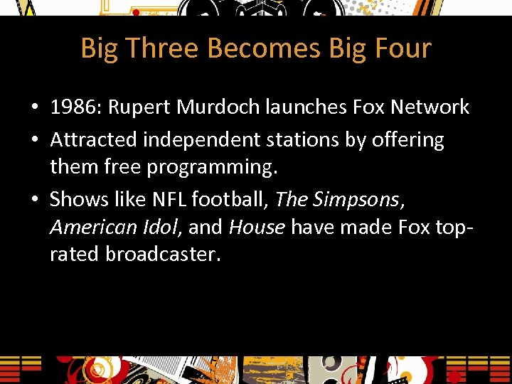 Big Three Becomes Big Four • 1986: Rupert Murdoch launches Fox Network • Attracted