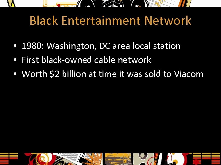 Black Entertainment Network • 1980: Washington, DC area local station • First black-owned cable