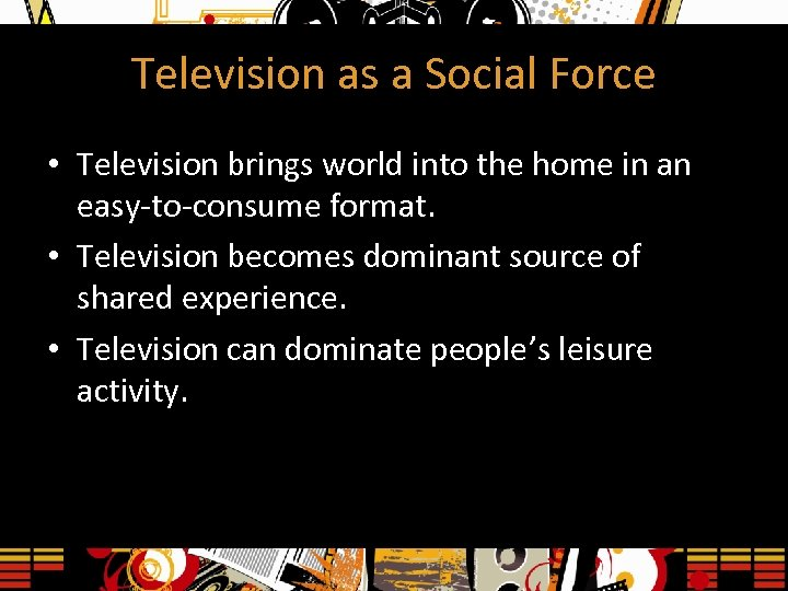 Television as a Social Force • Television brings world into the home in an