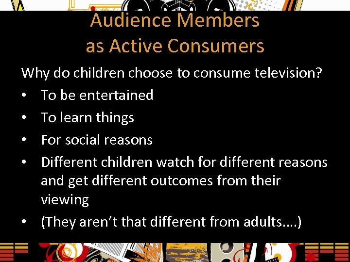 Audience Members as Active Consumers Why do children choose to consume television? • To