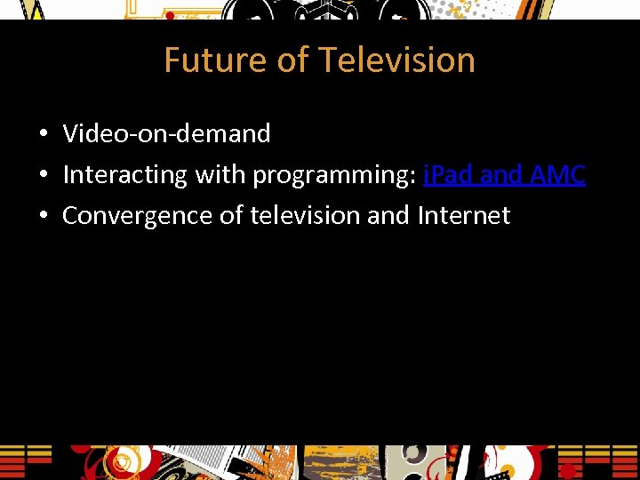 Future of Television • Video-on-demand • Interacting with programming: i. Pad and AMC •