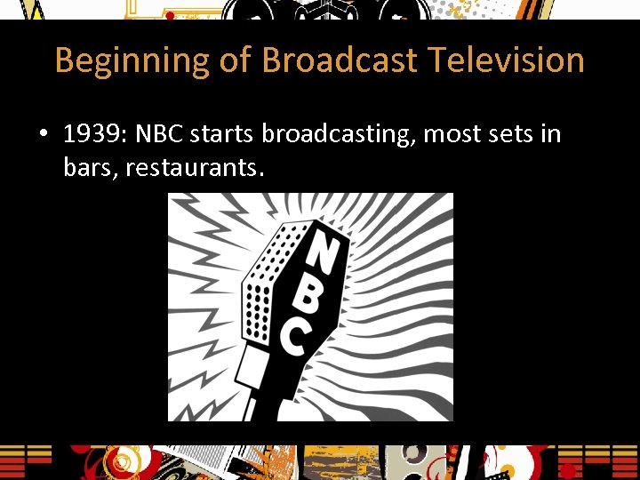 Beginning of Broadcast Television • 1939: NBC starts broadcasting, most sets in bars, restaurants.