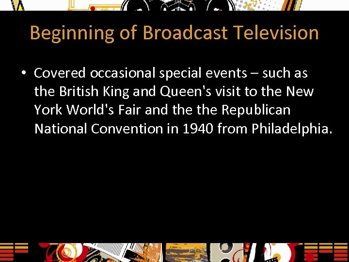 Beginning of Broadcast Television • Covered occasional special events – such as the British
